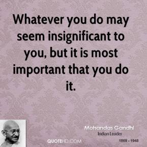 Mohandas Gandhi - Whatever you do may seem insignificant to you, but it is most important that you do it.