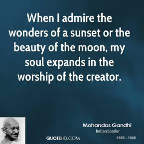 When I admire the wonders of a sunset or the beauty of the moon, my soul expands in the worship of the creator.