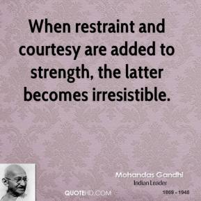 Mohandas Gandhi - When restraint and courtesy are added to strength, the latter becomes irresistible.