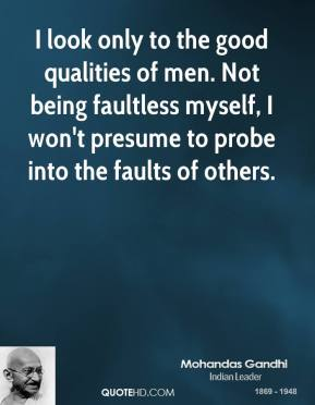 I look only to the good qualities of men. Not being faultless myself, I won't presume to probe into the faults of others.