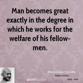 Mohandas Gandhi - Man becomes great exactly in the degree in which he works for the welfare of his fellow-men.