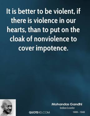 Mohandas Gandhi - It is better to be violent, if there is violence in our hearts, than to put on the cloak of nonviolence to cover impotence.