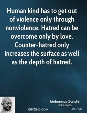 Mohandas Gandhi  - Human kind has to get out of violence only through nonviolence. Hatred can be overcome only by love. Counter-hatred only increases the surface as well as the depth of hatred.