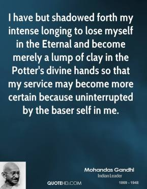 I have but shadowed forth my intense longing to lose myself in the Eternal and become merely a lump of clay in the Potter's divine hands so that my service may become more certain because uninterrupted by the baser self in me.