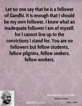 Let no one say that he is a follower of Gandhi. It is enough that I should be my own follower. I know what an inadequate follower I am of myself, for I cannot live up to the convictions I stand for. You are no followers but fellow students, fellow pilgrims, fellow seekers, fellow workers.