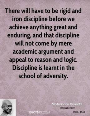 Mohandas Gandhi  - There will have to be rigid and iron discipline before we achieve anything great and enduring, and that discipline will not come by mere academic argument and appeal to reason and logic. Discipline is learnt in the school of adversity.