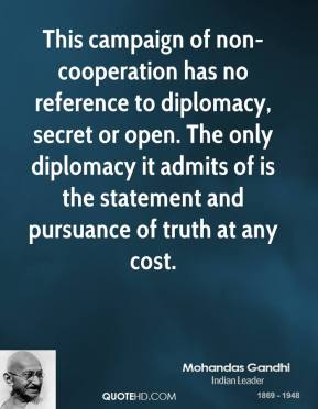 Mohandas Gandhi  - This campaign of non-cooperation has no reference to diplomacy, secret or open. The only diplomacy it admits of is the statement and pursuance of truth at any cost.