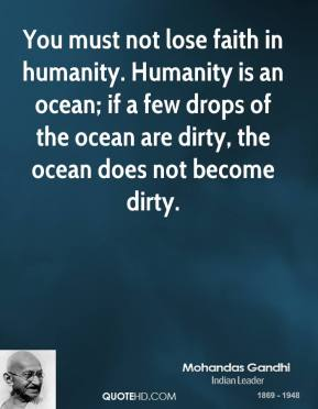 You must not lose faith in humanity. Humanity is an ocean; if a few drops of the ocean are dirty, the ocean does not become dirty.
