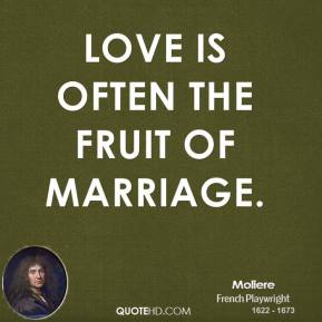 Moliere - Love is often the fruit of marriage.