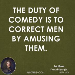 Moliere - The duty of comedy is to correct men by amusing them.