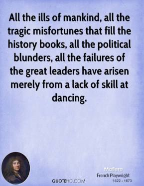 Moliere - All the ills of mankind, all the tragic misfortunes that fill the history books, all the political blunders, all the failures of the great leaders have arisen merely from a lack of skill at dancing.