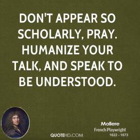 Moliere - Don't appear so scholarly, pray. Humanize your talk, and speak to be understood.