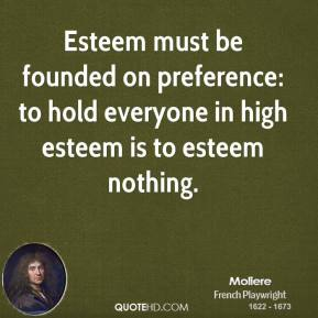 Moliere - Esteem must be founded on preference: to hold everyone in high esteem is to esteem nothing.