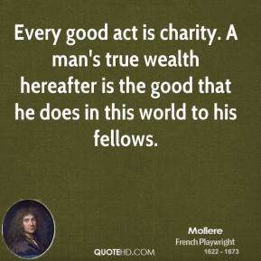 Moliere - Every good act is charity. A man's true wealth hereafter is the good that he does in this world to his fellows.