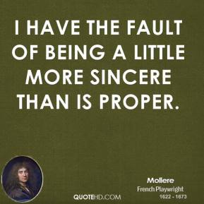 I have the fault of being a little more sincere than is proper.