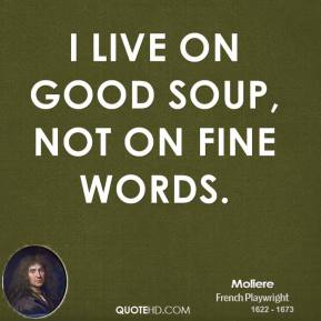Moliere - I live on good soup, not on fine words.