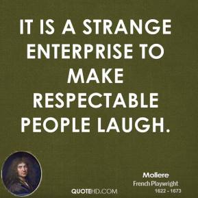 Moliere - It is a strange enterprise to make respectable people laugh.