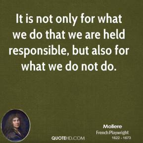 It is not only for what we do that we are held responsible, but also for what we do not do.