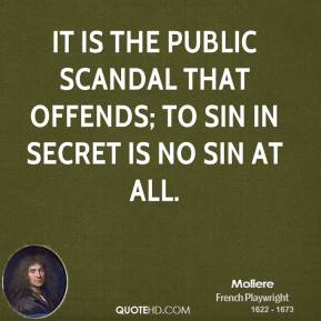 Moliere - It is the public scandal that offends; to sin in secret is no sin at all.