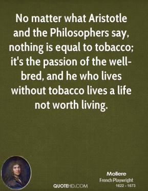 Moliere - No matter what Aristotle and the Philosophers say, nothing is equal to tobacco; it's the passion of the well-bred, and he who lives without tobacco lives a life not worth living.