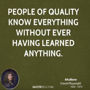 Moliere - People of quality know everything without ever having learned anything.