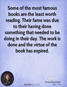 Moliere - Some of the most famous books are the least worth reading. Their fame was due to their having done something that needed to be doing in their day. The work is done and the virtue of the book has expired.