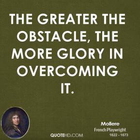 The greater the obstacle, the more glory in overcoming it.