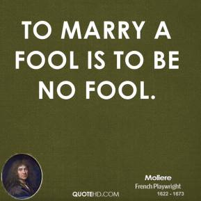 To marry a fool is to be no fool.
