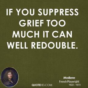 Moliere  - If you suppress grief too much it can well redouble.