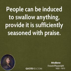 People can be induced to swallow anything, provide it is sufficiently seasoned with praise.