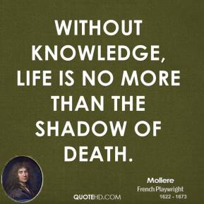 Moliere  - Without knowledge, life is no more than the shadow of death.