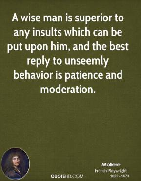 Moliere - A wise man is superior to any insults which can be put upon him, and the best reply to unseemly behavior is patience and moderation.