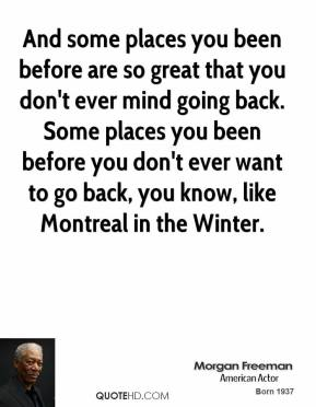 And some places you been before are so great that you don't ever mind going back. Some places you been before you don't ever want to go back, you know, like Montreal in the Winter.