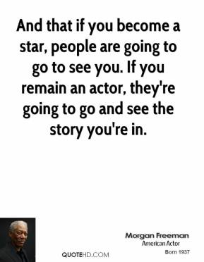 And that if you become a star, people are going to go to see you. If you remain an actor, they're going to go and see the story you're in.