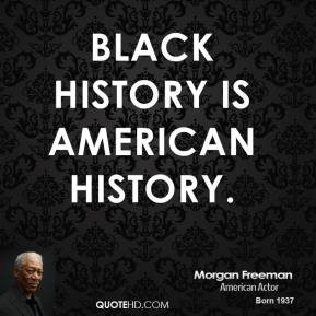 Morgan Freeman - Black history is American history.