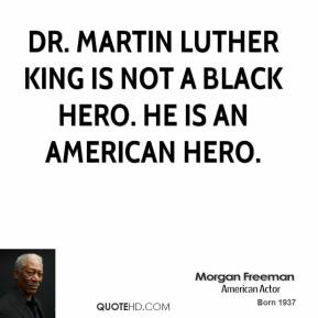 Dr. Martin Luther King is not a black hero. He is an American hero.