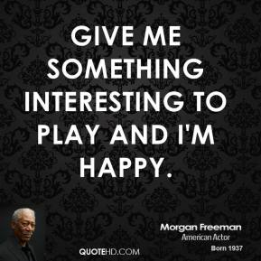 Give me something interesting to play and I'm happy.