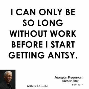 Morgan Freeman - I can only be so long without work before I start getting antsy.