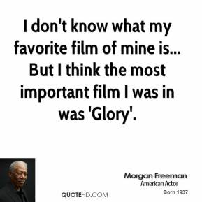 Morgan Freeman - I don't know what my favorite film of mine is... But I think the most important film I was in was 'Glory'.