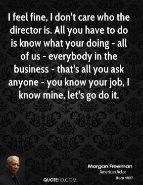 I feel fine, I don't care who the director is. All you have to do is know what your doing - all of us - everybody in the business - that's all you ask anyone - you know your job, I know mine, let's go do it.