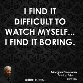 Morgan Freeman - I find it difficult to watch myself... I find it boring.