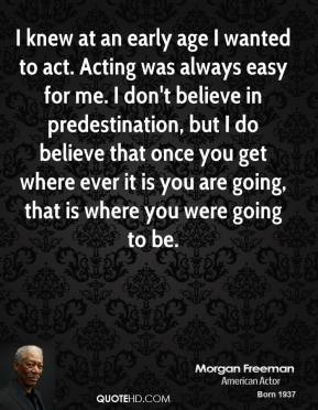 I knew at an early age I wanted to act. Acting was always easy for me. I don't believe in predestination, but I do believe that once you get where ever it is you are going, that is where you were going to be.