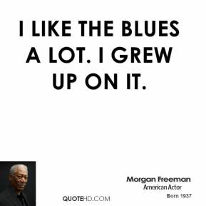 I like the blues a lot. I grew up on it.
