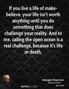 Morgan Freeman - If you live a life of make-believe, your life isn't worth anything until you do something that does challenge your reality. And to me, sailing the open ocean is a real challenge, because it's life or death.