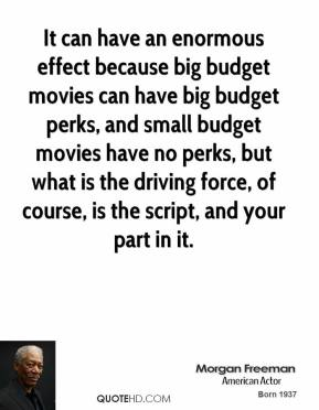 Morgan Freeman - It can have an enormous effect because big budget movies can have big budget perks, and small budget movies have no perks, but what is the driving force, of course, is the script, and your part in it.