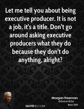 Morgan Freeman - Let me tell you about being executive producer. It is not a job, it's a title. Don't go around asking executive producers what they do because they don't do anything, alright?