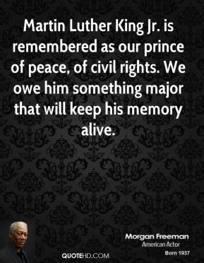 Morgan Freeman - Martin Luther King Jr. is remembered as our prince of peace, of civil rights. We owe him something major that will keep his memory alive.