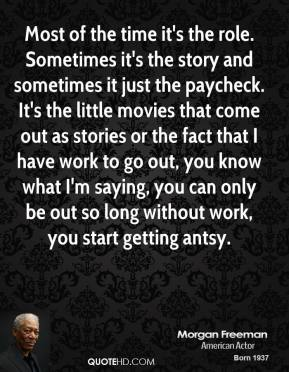 Morgan Freeman - Most of the time it's the role. Sometimes it's the story and sometimes it just the paycheck. It's the little movies that come out as stories or the fact that I have work to go out, you know what I'm saying, you can only be out so long without work, you start getting antsy.