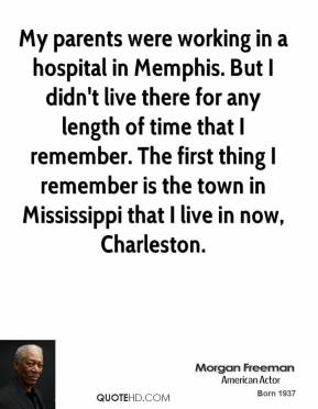 Morgan Freeman - My parents were working in a hospital in Memphis. But I didn't live there for any length of time that I remember. The first thing I remember is the town in Mississippi that I live in now, Charleston.