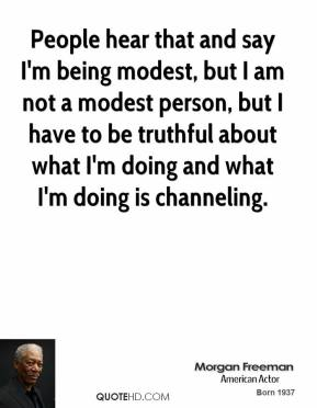 Morgan Freeman - People hear that and say I'm being modest, but I am not a modest person, but I have to be truthful about what I'm doing and what I'm doing is channeling.